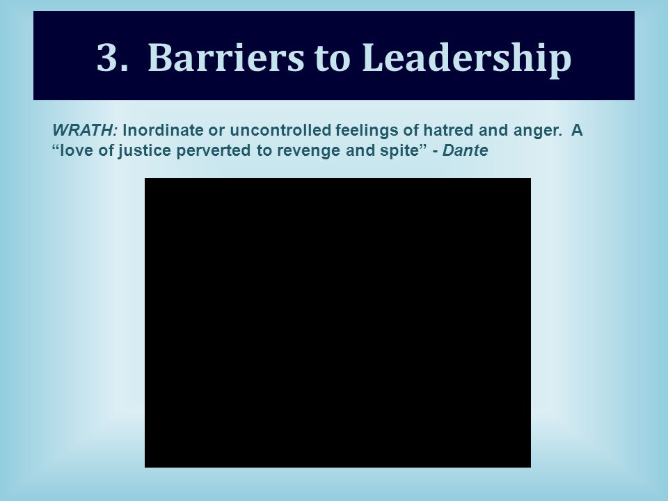 3. Barriers to Leadership WRATH: Inordinate or uncontrolled feelings of hatred and anger.