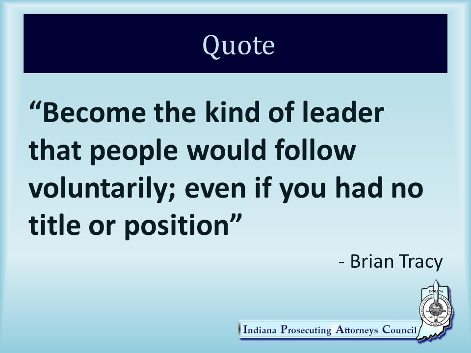 Quote Become the kind of leader that people would follow voluntarily; even if you had no title or position - Brian Tracy