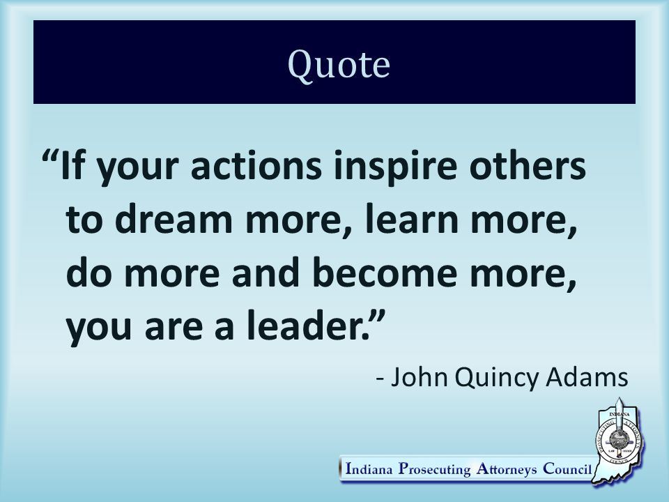 Quote If your actions inspire others to dream more, learn more, do more and become more, you are a leader. - John Quincy Adams