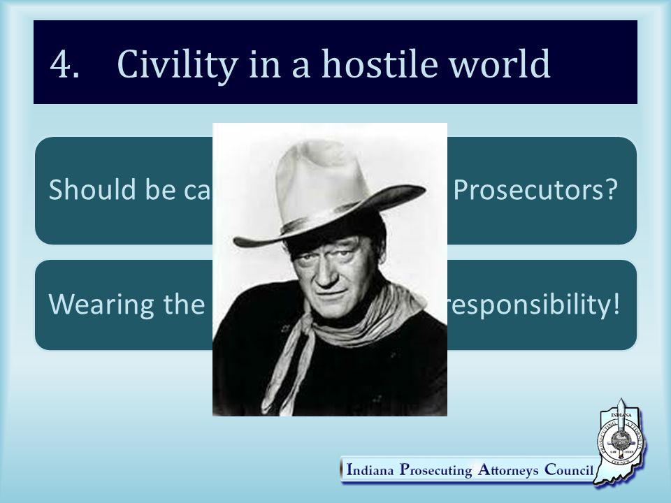 4. Civility in a hostile world Should be care about civility as Prosecutors.