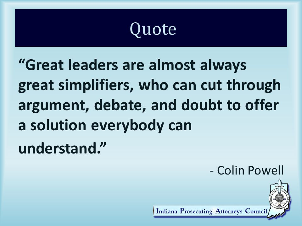 Quote Great leaders are almost always great simplifiers, who can cut through argument, debate, and doubt to offer a solution everybody can understand. - Colin Powell