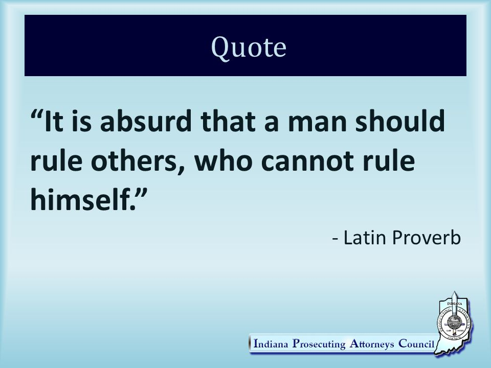 Quote It is absurd that a man should rule others, who cannot rule himself. - Latin Proverb