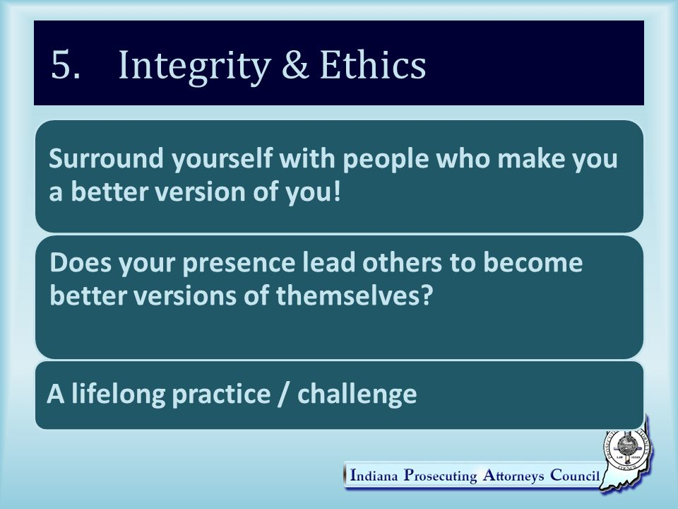 5. Integrity & Ethics Surround yourself with people who make you a better version of you.