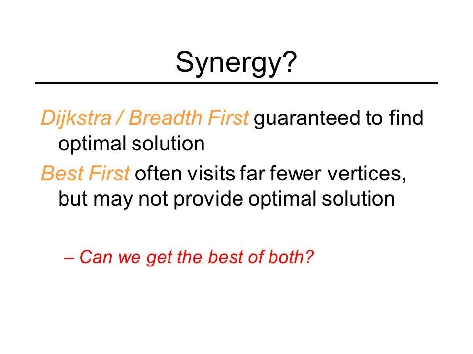 Synergy? Dijkstra / Breadth First guaranteed to find optimal solution Best First often visits far fewer vertices, but may not provide optimal solution
