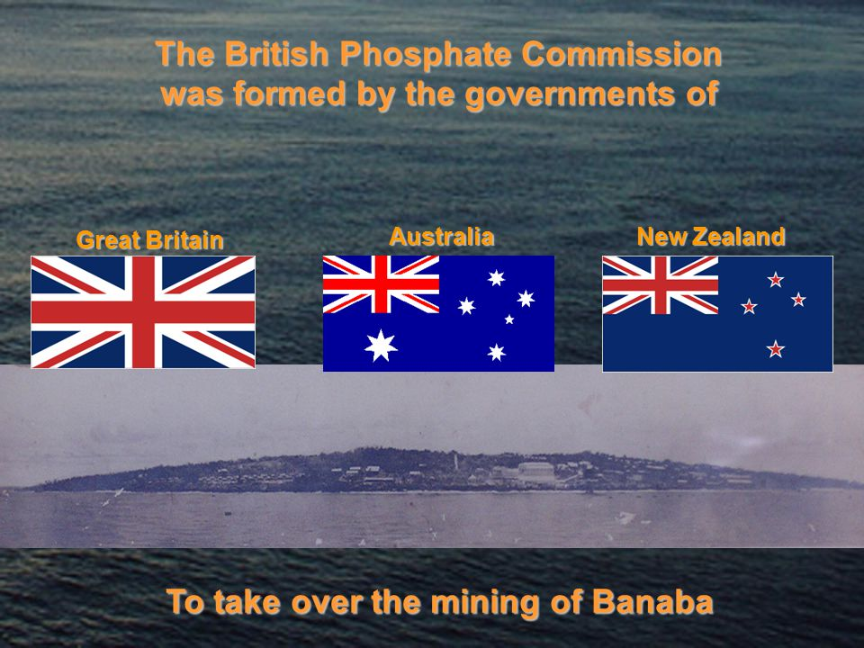 The British Phosphate Commission was formed by the governments of Great Britain Australia New Zealand To take over the mining of Banaba
