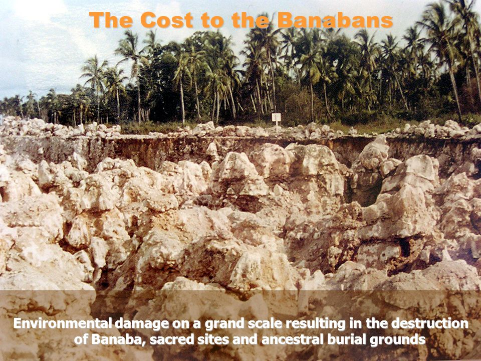 The Cost to the Banabans Environmental damage on a grand scale resulting in the destruction of Banaba, sacred sites and ancestral burial grounds