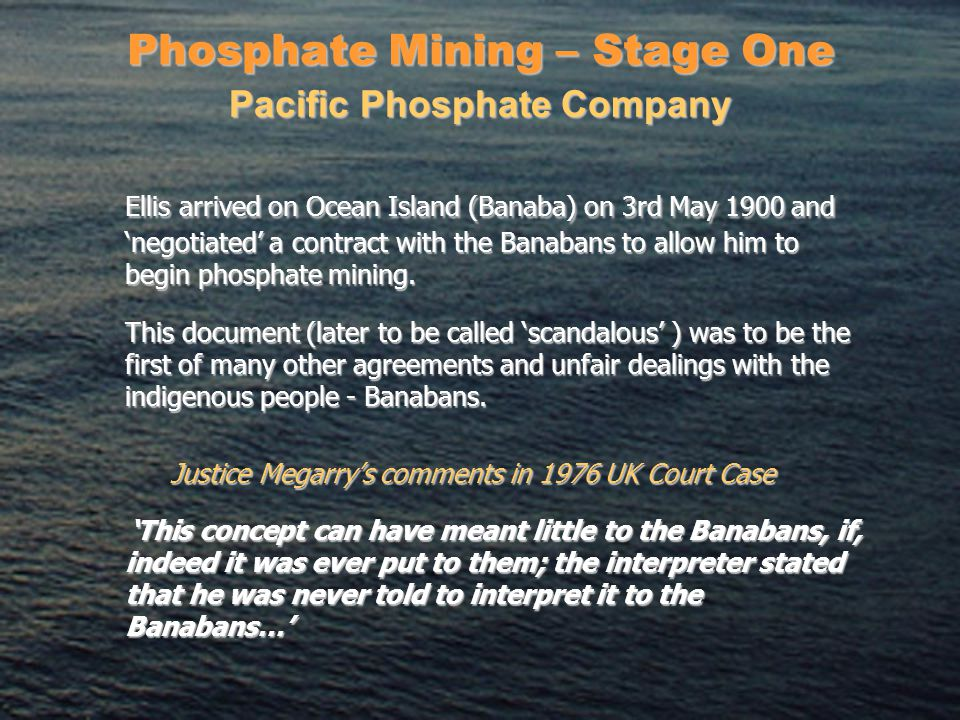 Phosphate Mining – Stage One Ellis arrived on Ocean Island (Banaba) on 3rd May 1900 and 'negotiated' a contract with the Banabans to allow him to begin phosphate mining.