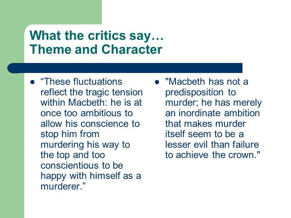 "What the critics say… Theme and Character ""These fluctuations reflect the tragic tension within Macbeth: he is at once too ambitious to allow his cons"