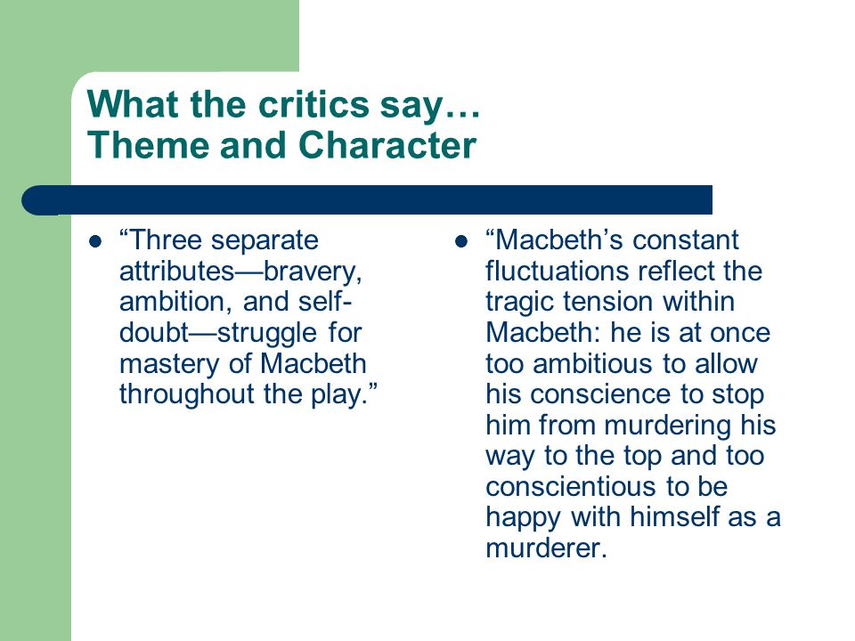 "What the critics say… Theme and Character ""Three separate attributes—bravery, ambition, and self- doubt—struggle for mastery of Macbeth throughout the"