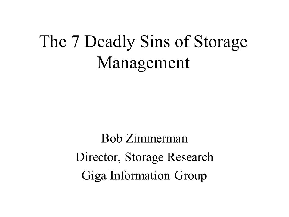 The 7 Deadly Sins of Storage Management Bob Zimmerman Director, Storage Research Giga Information Group