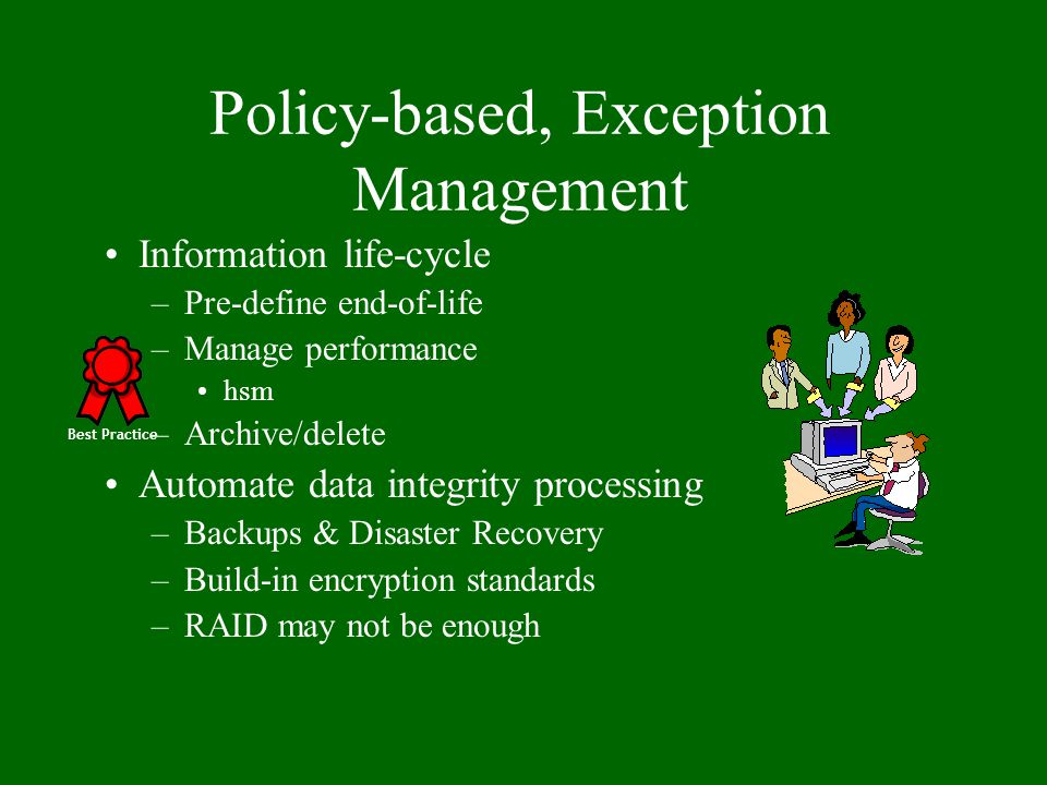 Policy-based, Exception Management Information life-cycle –Pre-define end-of-life –Manage performance hsm –Archive/delete Automate data integrity proc
