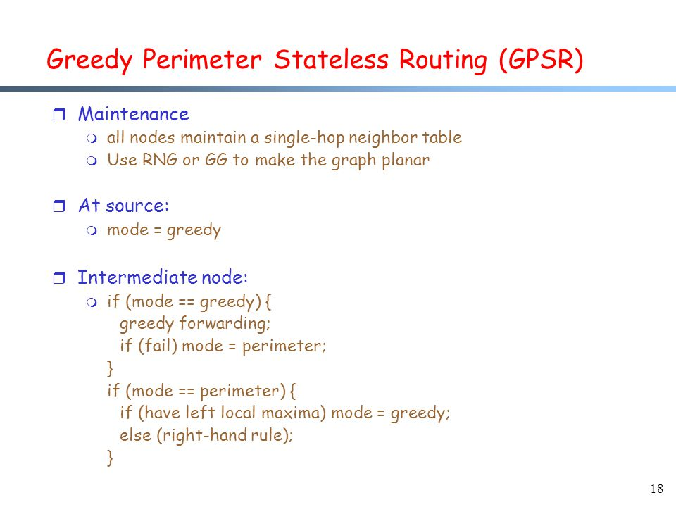 18 Greedy Perimeter Stateless Routing (GPSR) r Maintenance m all nodes maintain a single-hop neighbor table m Use RNG or GG to make the graph planar r At source: m mode = greedy r Intermediate node: m if (mode == greedy) { greedy forwarding; if (fail) mode = perimeter; } if (mode == perimeter) { if (have left local maxima) mode = greedy; else (right-hand rule); }