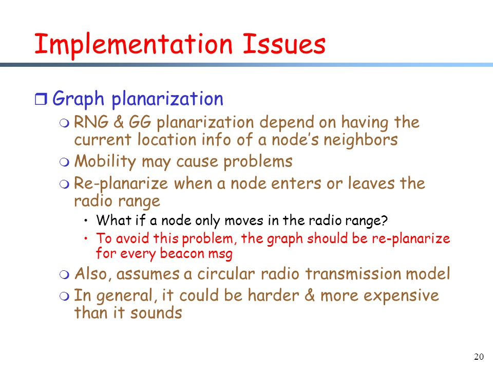 20 Implementation Issues r Graph planarization m RNG & GG planarization depend on having the current location info of a node's neighbors m Mobility may cause problems m Re-planarize when a node enters or leaves the radio range What if a node only moves in the radio range.