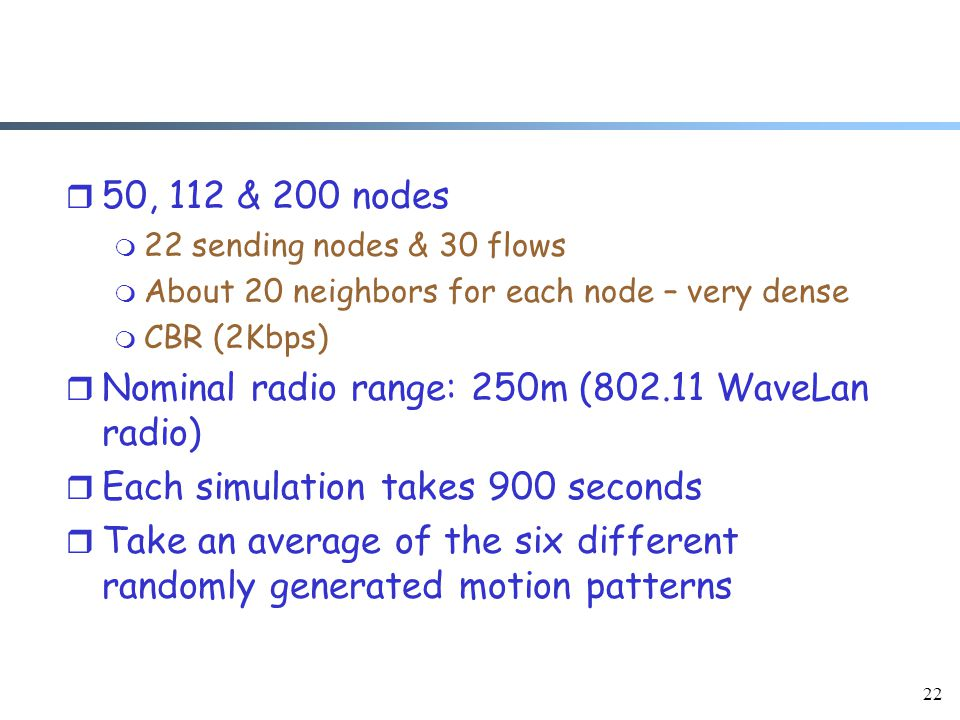 22 r 50, 112 & 200 nodes m 22 sending nodes & 30 flows m About 20 neighbors for each node – very dense m CBR (2Kbps) r Nominal radio range: 250m (802.11 WaveLan radio) r Each simulation takes 900 seconds r Take an average of the six different randomly generated motion patterns