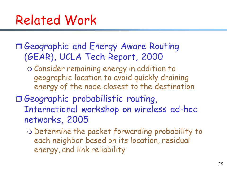 25 Related Work r Geographic and Energy Aware Routing (GEAR), UCLA Tech Report, 2000 m Consider remaining energy in addition to geographic location to avoid quickly draining energy of the node closest to the destination r Geographic probabilistic routing, International workshop on wireless ad-hoc networks, 2005 m Determine the packet forwarding probability to each neighbor based on its location, residual energy, and link reliability