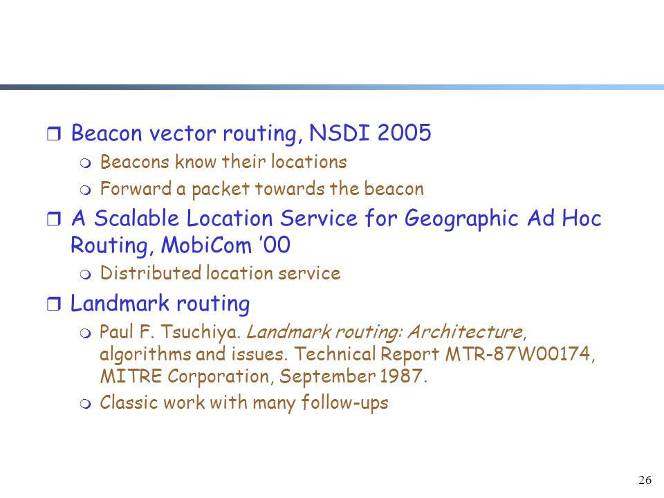 26 r Beacon vector routing, NSDI 2005 m Beacons know their locations m Forward a packet towards the beacon r A Scalable Location Service for Geographic Ad Hoc Routing, MobiCom '00 m Distributed location service r Landmark routing m Paul F.