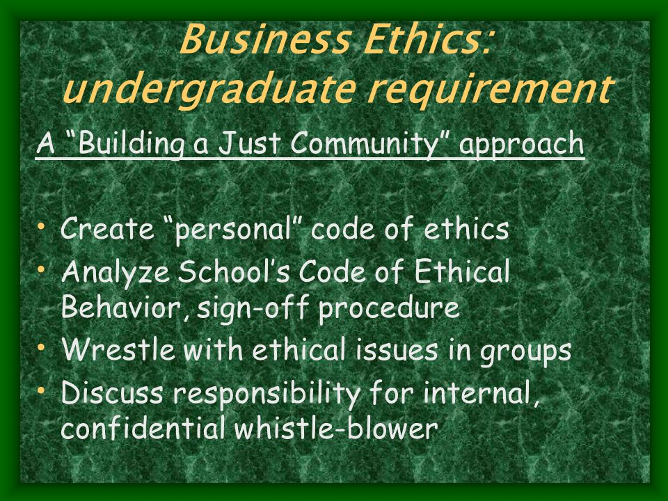 Business Ethics: undergraduate requirement A Building a Just Community approach Create personal code of ethics Analyze School's Code of Ethical Behavior, sign-off procedure Wrestle with ethical issues in groups Discuss responsibility for internal, confidential whistle-blower