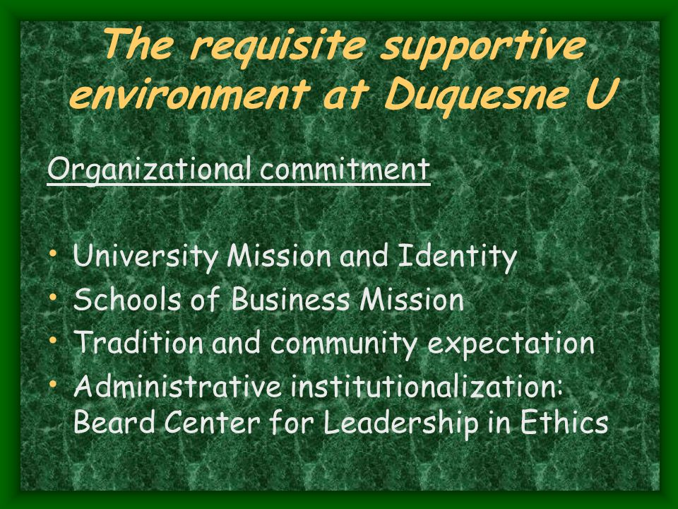 The requisite supportive environment at Duquesne U Organizational commitment University Mission and Identity Schools of Business Mission Tradition and community expectation Administrative institutionalization: Beard Center for Leadership in Ethics