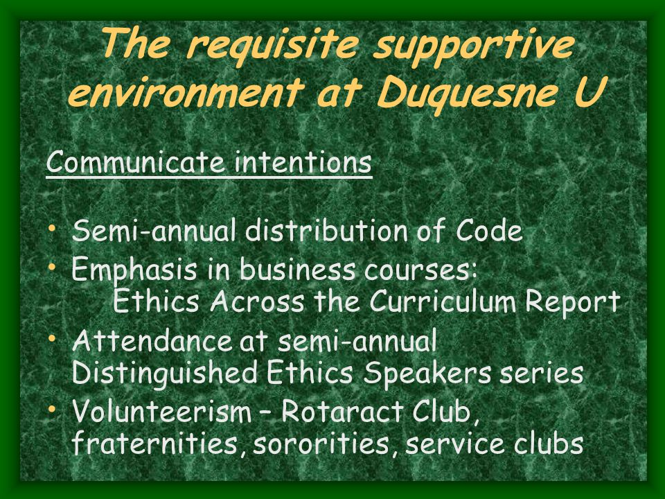 The requisite supportive environment at Duquesne U Communicate intentions Semi-annual distribution of Code Emphasis in business courses: Ethics Across the Curriculum Report Attendance at semi-annual Distinguished Ethics Speakers series Volunteerism – Rotaract Club, fraternities, sororities, service clubs