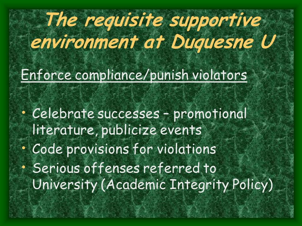 The requisite supportive environment at Duquesne U Enforce compliance/punish violators Celebrate successes – promotional literature, publicize events Code provisions for violations Serious offenses referred to University (Academic Integrity Policy)
