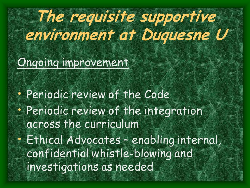 The requisite supportive environment at Duquesne U Ongoing improvement Periodic review of the Code Periodic review of the integration across the curriculum Ethical Advocates – enabling internal, confidential whistle-blowing and investigations as needed