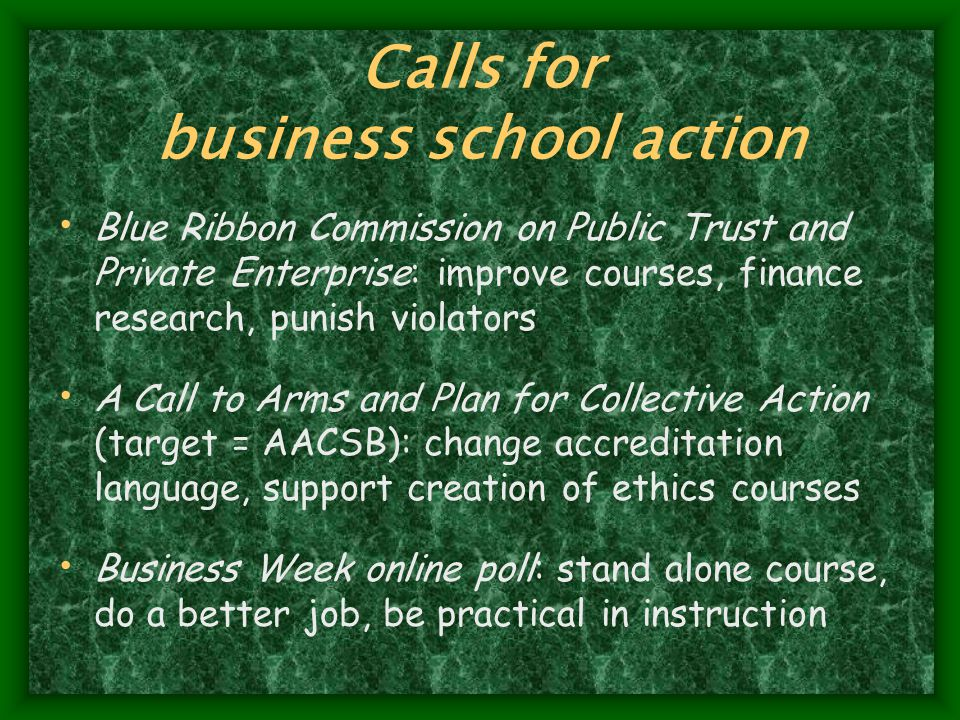 Calls for business school action Blue Ribbon Commission on Public Trust and Private Enterprise: improve courses, finance research, punish violators A Call to Arms and Plan for Collective Action (target = AACSB): change accreditation language, support creation of ethics courses Business Week online poll: stand alone course, do a better job, be practical in instruction