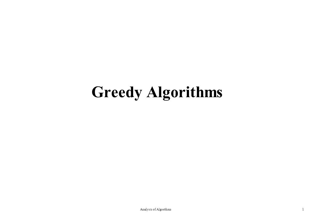 Greedy Algorithms A greedy algorithm always makes the choice that looks best at the moment –Everyday examples: Walking to the school Playing a bridge hand –The hope: a locally optimal choice will lead to a globally optimal solution –For some problems, it works Dynamic programming can be overkill; greedy algorithms tend to be easier to code Analysis of Algorithms2