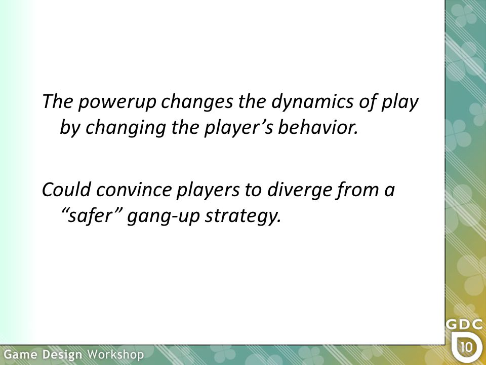 The powerup changes the dynamics of play by changing the player's behavior.