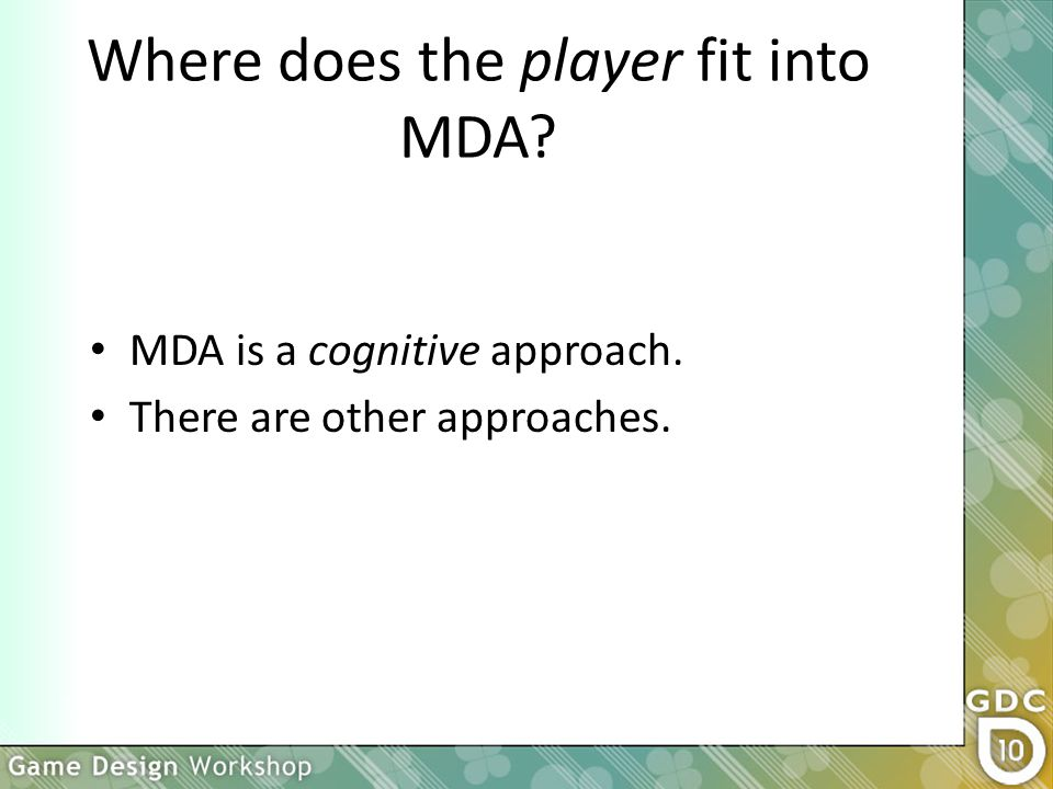 Where does the player fit into MDA MDA is a cognitive approach. There are other approaches.