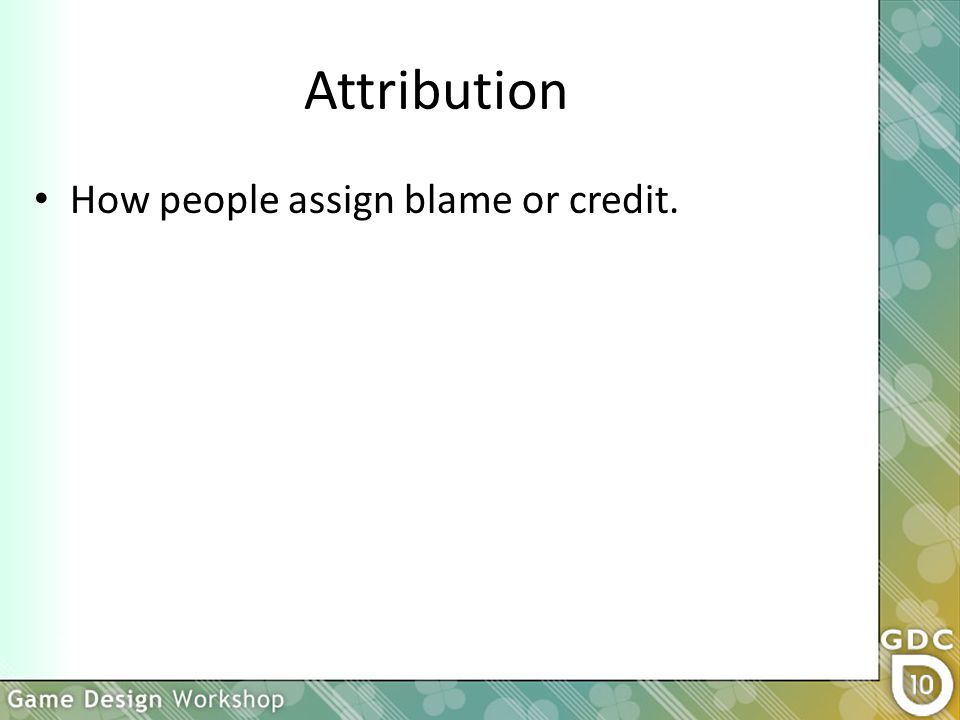 Attribution How people assign blame or credit.