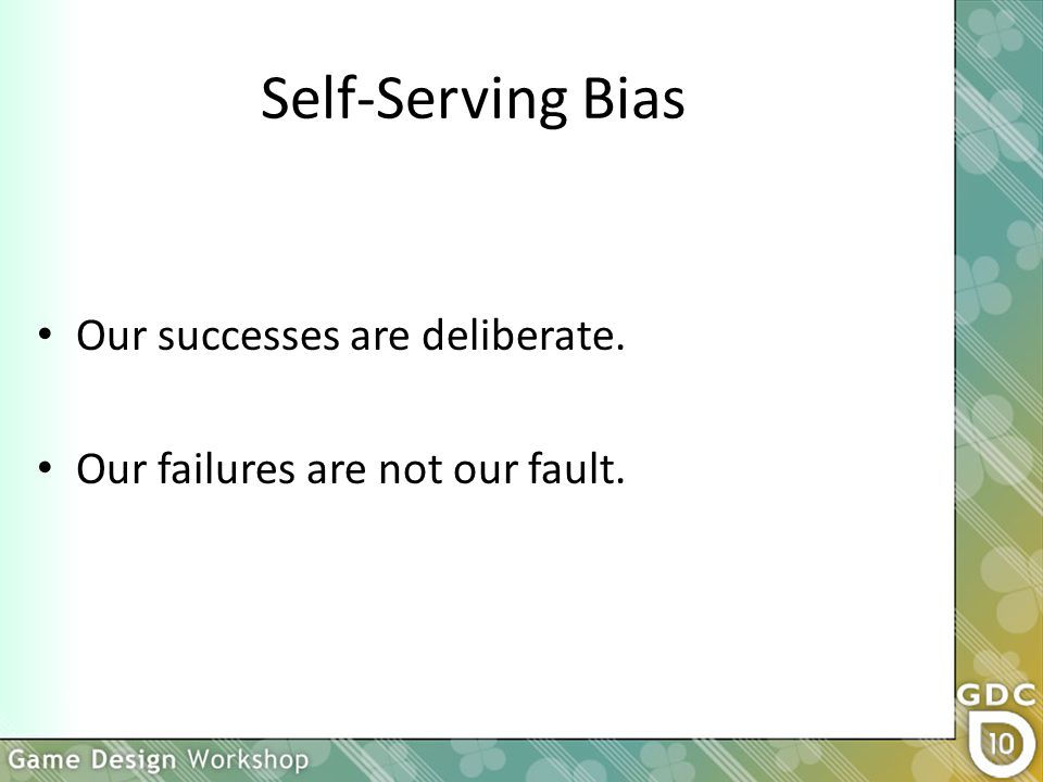 Self-Serving Bias Our successes are deliberate. Our failures are not our fault.