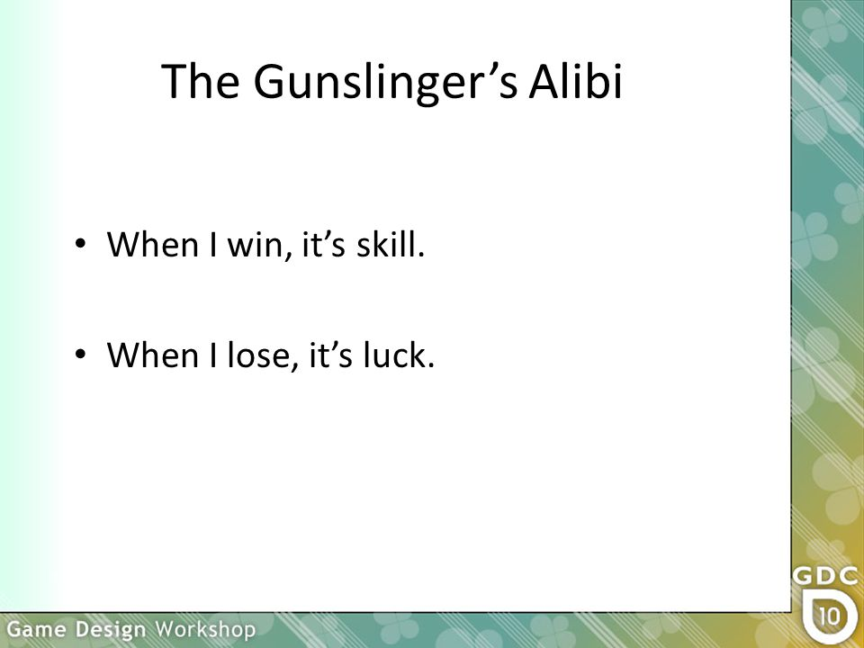 The Gunslinger's Alibi When I win, it's skill. When I lose, it's luck.