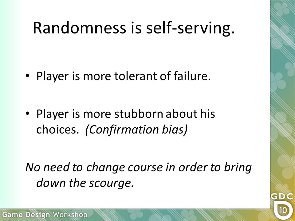 Randomness is self-serving. Player is more tolerant of failure.