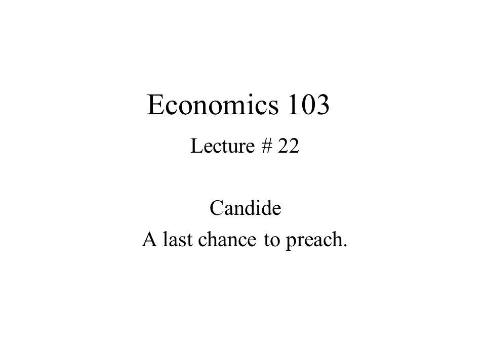Economics 103 Lecture # 22 Candide A last chance to preach.