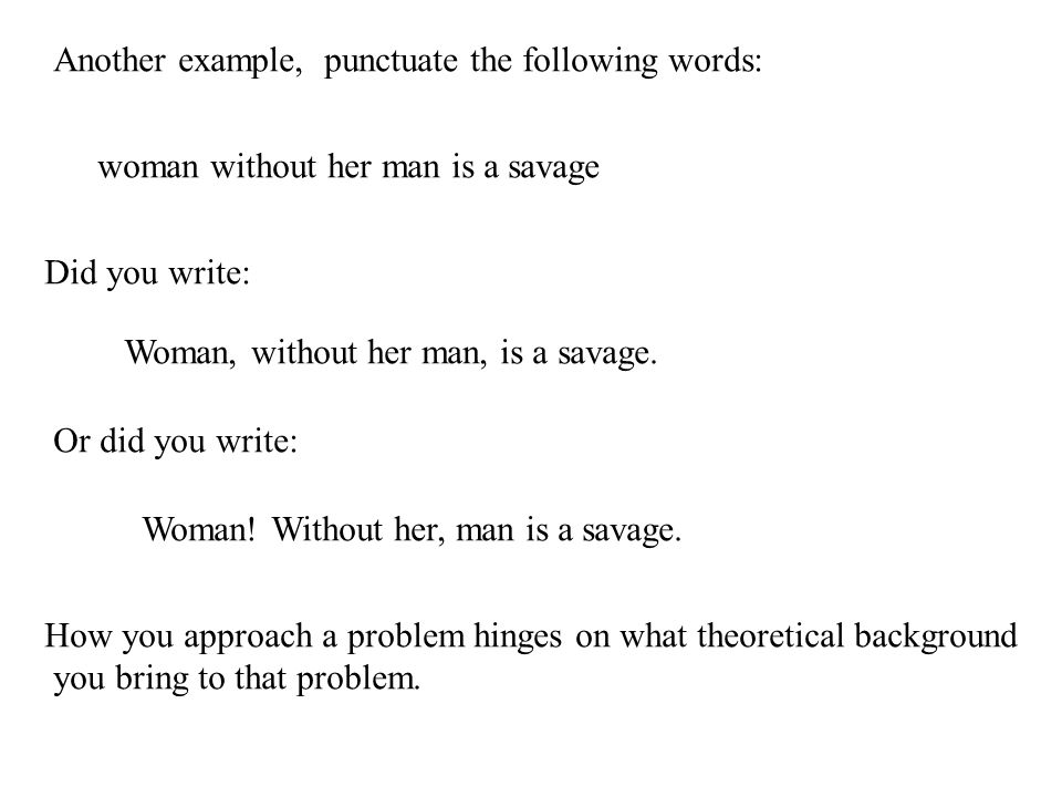 Another example, punctuate the following words: woman without her man is a savage Did you write: Woman, without her man, is a savage.