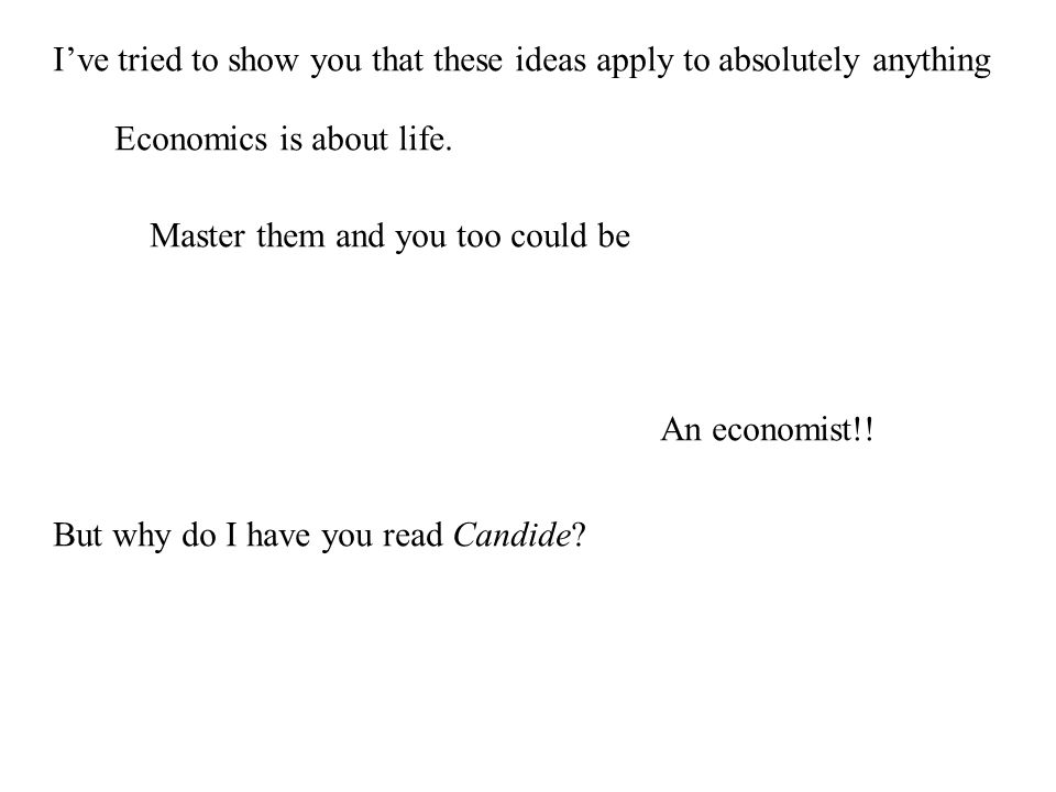I've tried to show you that these ideas apply to absolutely anything Economics is about life.