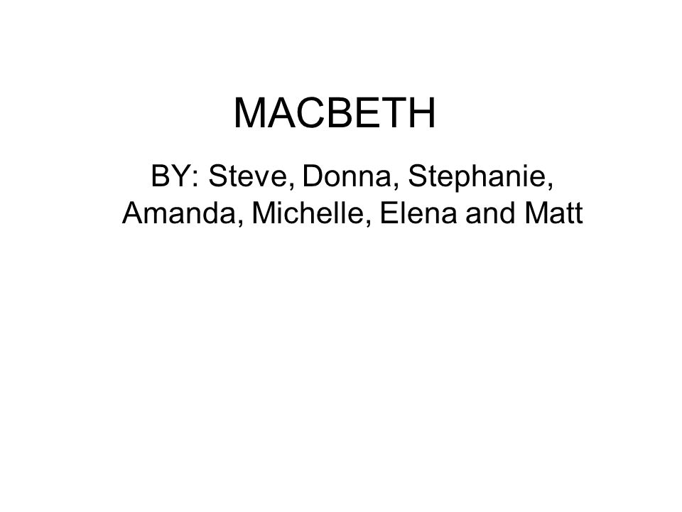 BY: Steve, Donna, Stephanie, Amanda, Michelle, Elena and Matt MACBETH