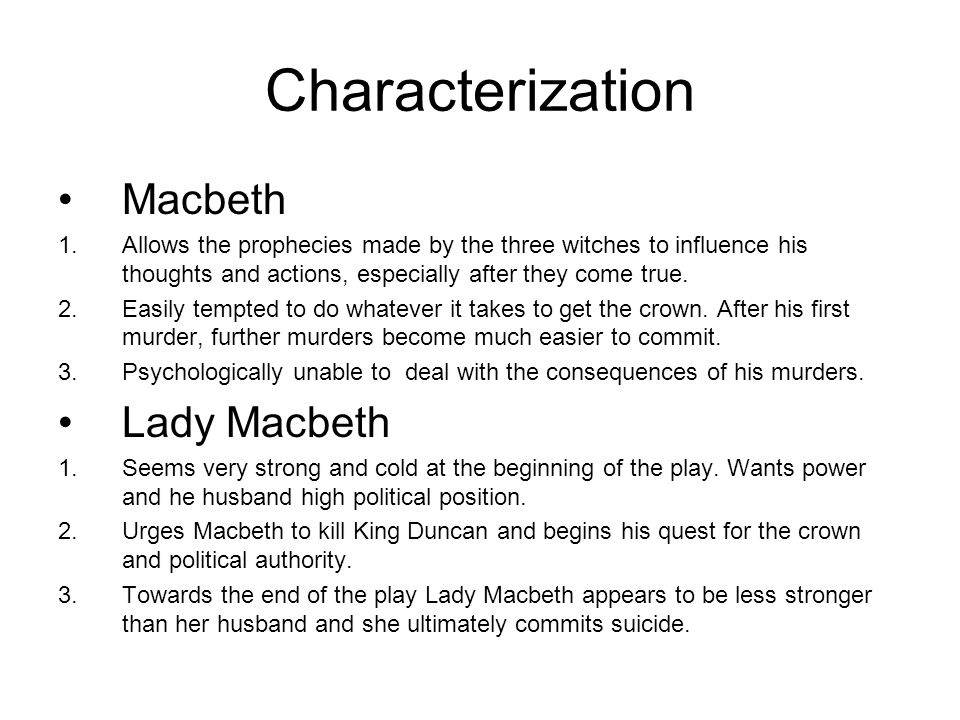 Characterization Macbeth 1.Allows the prophecies made by the three witches to influence his thoughts and actions, especially after they come true. 2.E