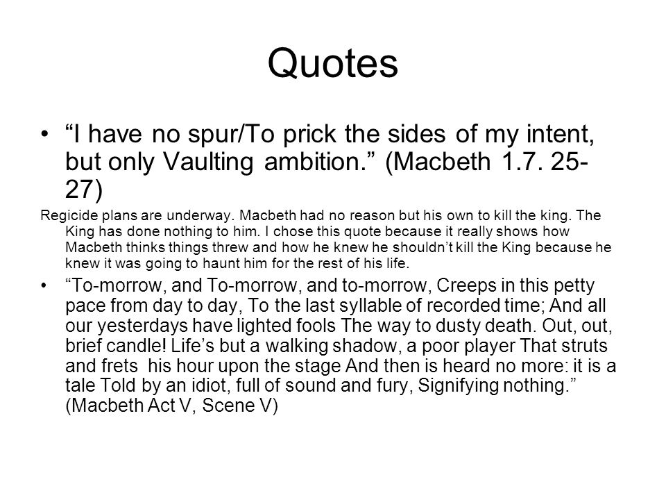 """Quotes """"I have no spur/To prick the sides of my intent, but only Vaulting ambition."""" (Macbeth 1.7. 25- 27) Regicide plans are underway. Macbeth had no"""