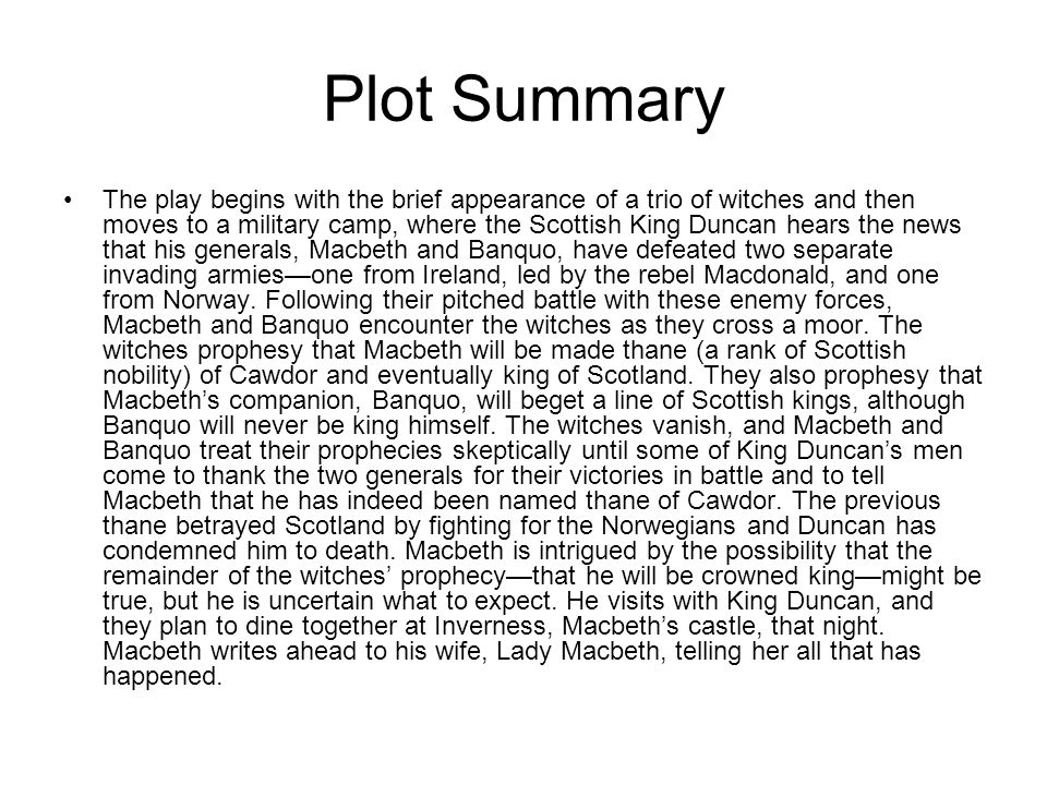 Plot Summary The play begins with the brief appearance of a trio of witches and then moves to a military camp, where the Scottish King Duncan hears th