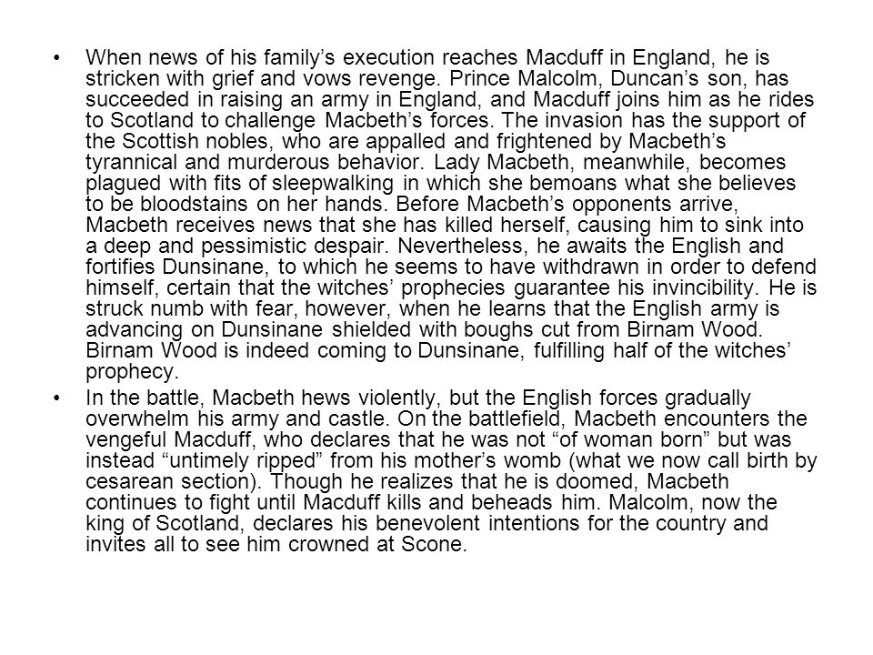 When news of his family's execution reaches Macduff in England, he is stricken with grief and vows revenge. Prince Malcolm, Duncan's son, has succeede