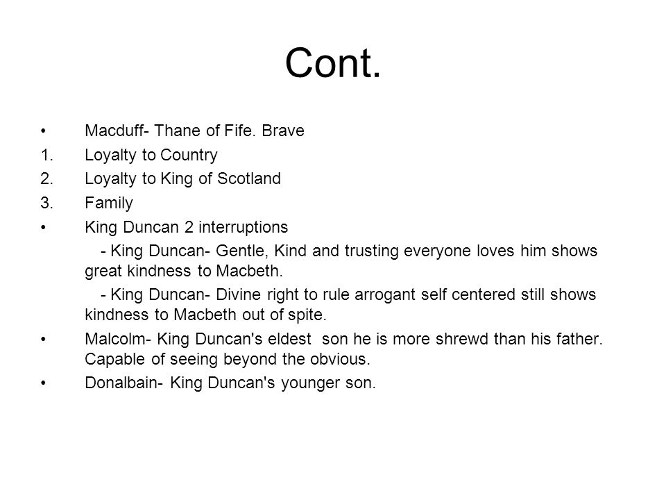Cont. Macduff- Thane of Fife. Brave 1.Loyalty to Country 2.Loyalty to King of Scotland 3.Family King Duncan 2 interruptions - King Duncan- Gentle, Kin