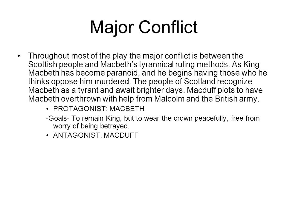 Major Conflict Throughout most of the play the major conflict is between the Scottish people and Macbeth's tyrannical ruling methods. As King Macbeth
