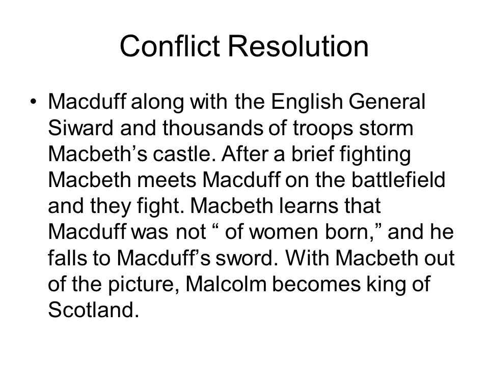 Conflict Resolution Macduff along with the English General Siward and thousands of troops storm Macbeth's castle. After a brief fighting Macbeth meets