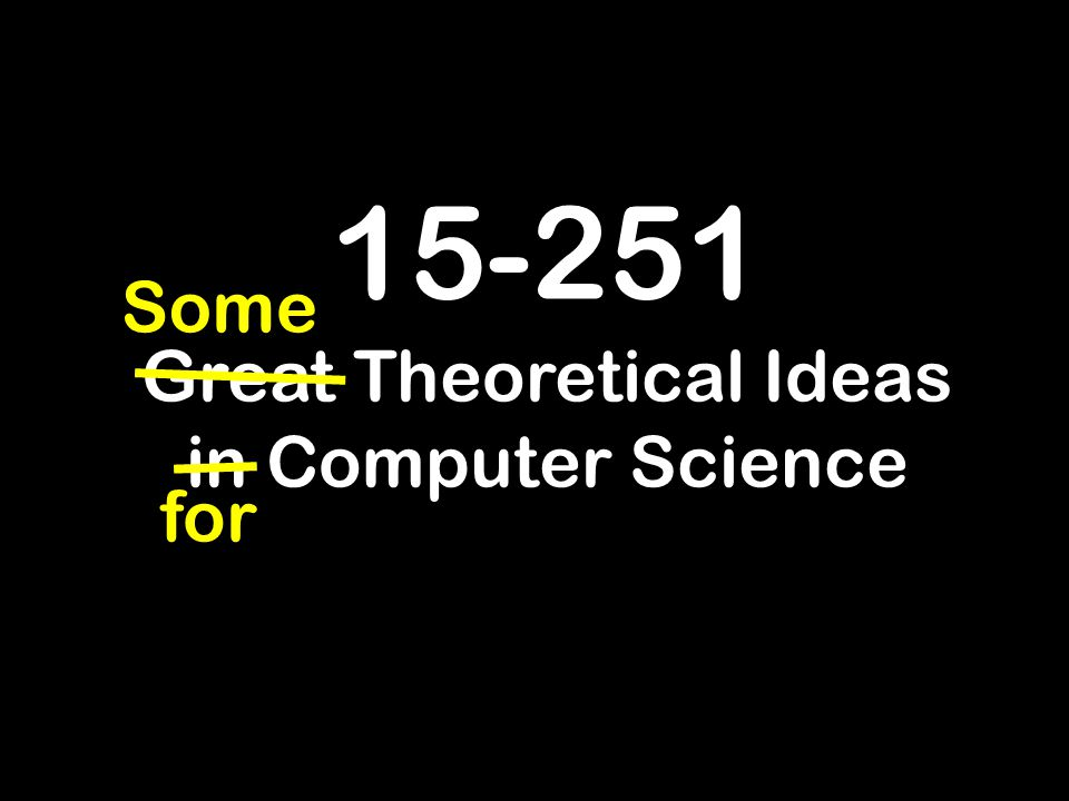15-251 Great Theoretical Ideas in Computer Science for Some