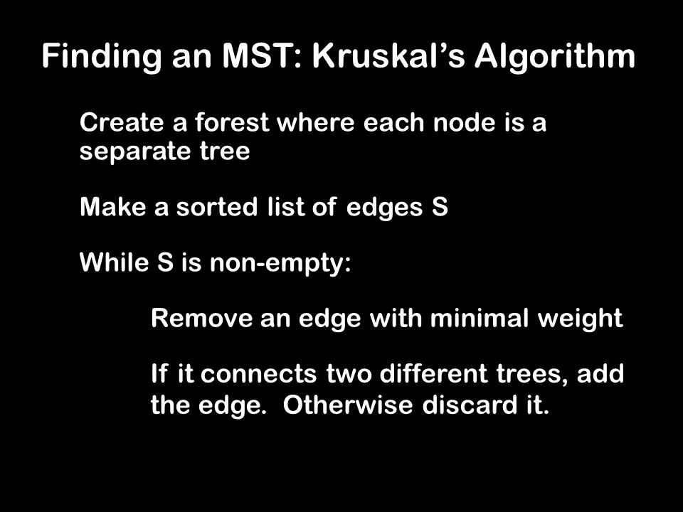 Finding an MST: Kruskal's Algorithm Create a forest where each node is a separate tree Make a sorted list of edges S While S is non-empty: Remove an edge with minimal weight If it connects two different trees, add the edge.