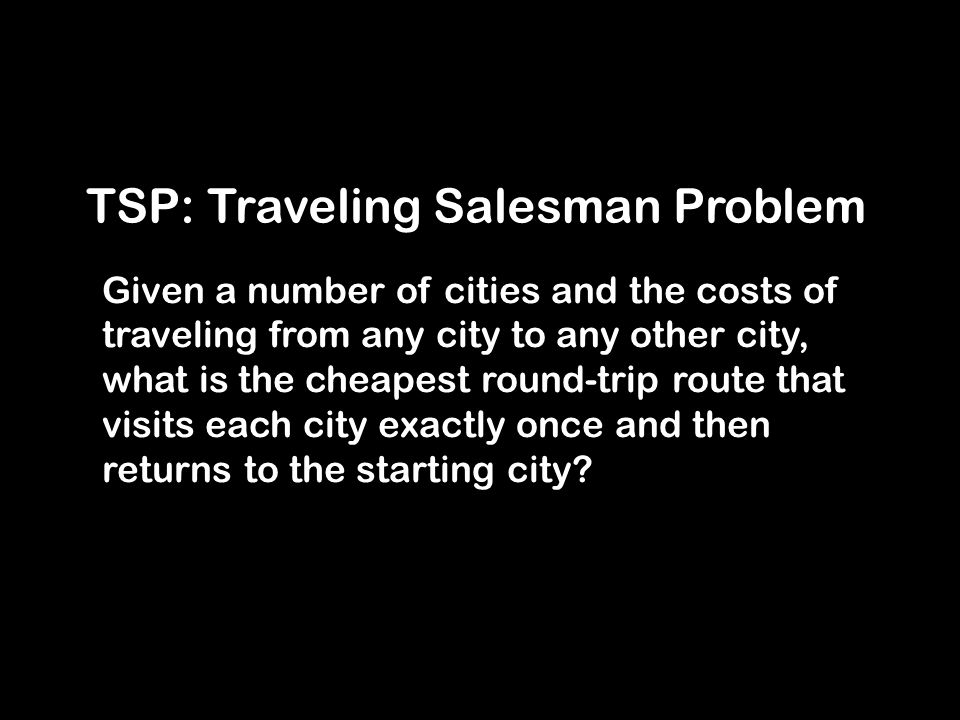 TSP: Traveling Salesman Problem Given a number of cities and the costs of traveling from any city to any other city, what is the cheapest round-trip route that visits each city exactly once and then returns to the starting city