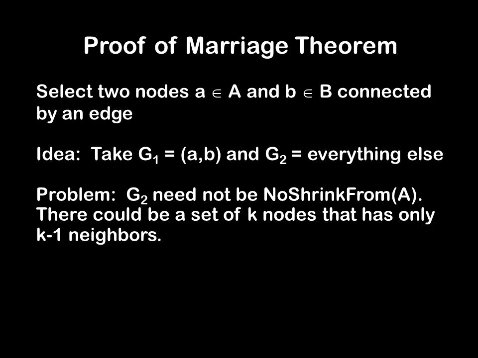 Proof of Marriage Theorem Select two nodes a  A and b  B connected by an edge Idea: Take G 1 = (a,b) and G 2 = everything else Problem: G 2 need not be NoShrinkFrom(A).