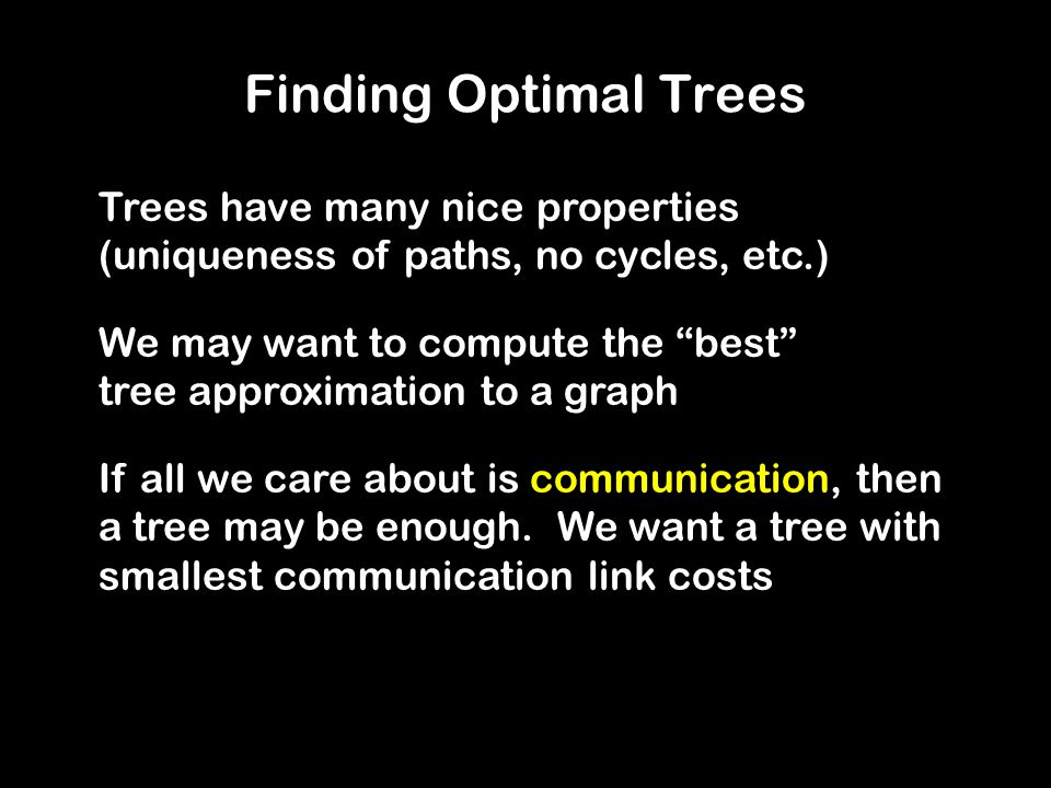 Finding Optimal Trees Problem: Find a minimum spanning tree, that is, a tree that has a node for every node in the graph, such that the sum of the edge weights is minimum