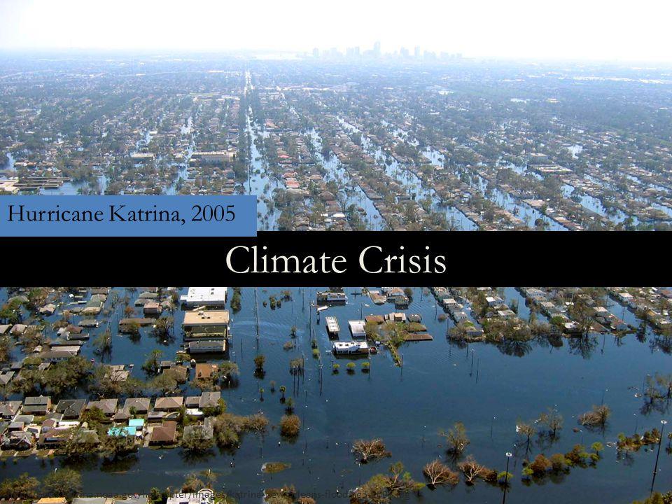 Climate Crisis http://www.katrina.noaa.gov/helicopter/images/katrina-new-orleans-flooding3-2005.jpg Hurricane Katrina, 2005